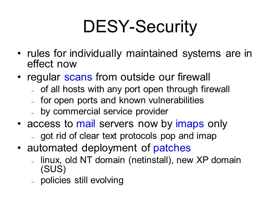 DESY-Security rules for individually maintained systems are in effect now regular scans from outside our firewall – of all hosts with any port open through firewall – for open ports and known vulnerabilities – by commercial service provider access to mail servers now by imaps only – got rid of clear text protocols pop and imap automated deployment of patches – linux, old NT domain (netinstall), new XP domain (SUS) – policies still evolving