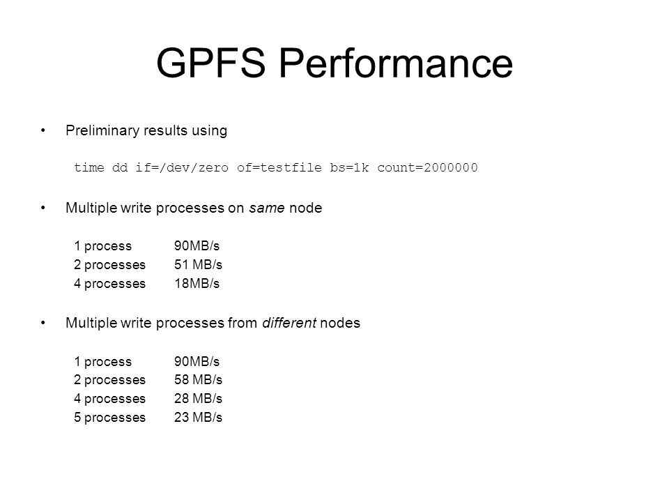 GPFS Performance Preliminary results using time dd if=/dev/zero of=testfile bs=1k count=2000000 Multiple write processes on same node 1 process90MB/s
