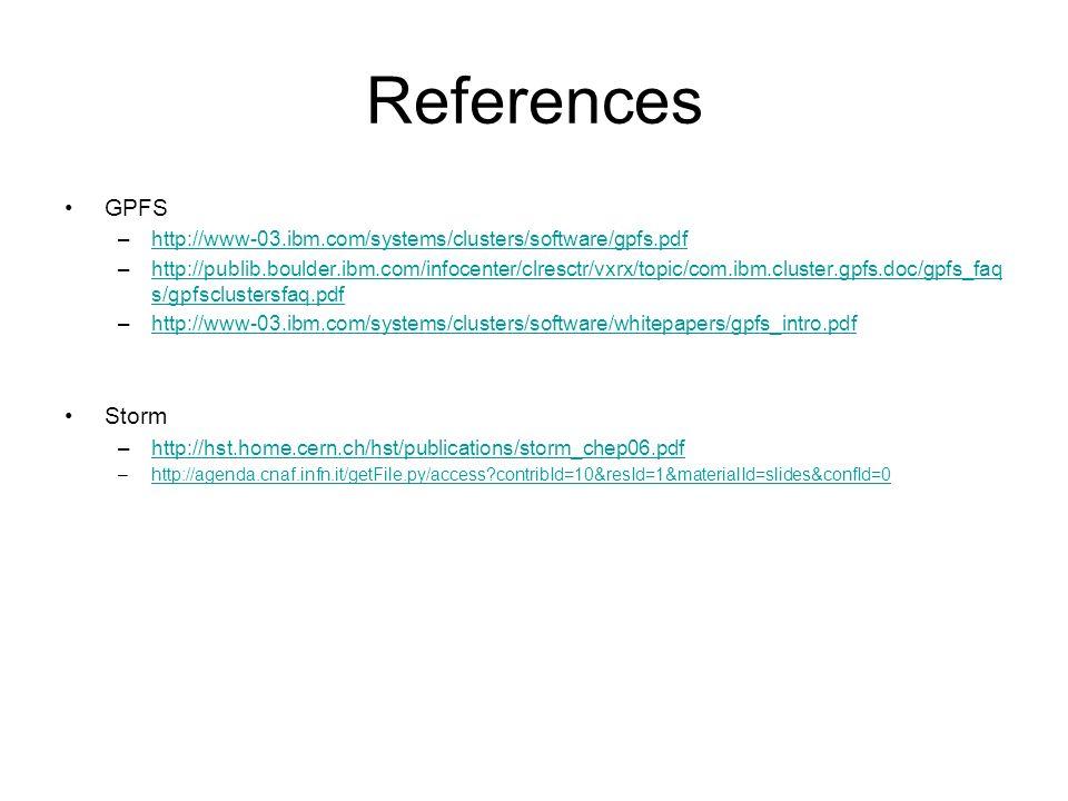 References GPFS –http://www-03.ibm.com/systems/clusters/software/gpfs.pdfhttp://www-03.ibm.com/systems/clusters/software/gpfs.pdf –http://publib.boulder.ibm.com/infocenter/clresctr/vxrx/topic/com.ibm.cluster.gpfs.doc/gpfs_faq s/gpfsclustersfaq.pdfhttp://publib.boulder.ibm.com/infocenter/clresctr/vxrx/topic/com.ibm.cluster.gpfs.doc/gpfs_faq s/gpfsclustersfaq.pdf –http://www-03.ibm.com/systems/clusters/software/whitepapers/gpfs_intro.pdfhttp://www-03.ibm.com/systems/clusters/software/whitepapers/gpfs_intro.pdf Storm –http://hst.home.cern.ch/hst/publications/storm_chep06.pdfhttp://hst.home.cern.ch/hst/publications/storm_chep06.pdf –http://agenda.cnaf.infn.it/getFile.py/access contribId=10&resId=1&materialId=slides&confId=0http://agenda.cnaf.infn.it/getFile.py/access contribId=10&resId=1&materialId=slides&confId=0