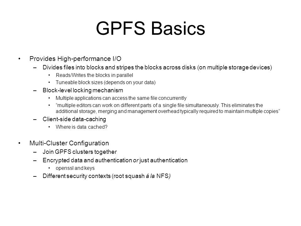 GPFS Basics Provides High-performance I/O –Divides files into blocks and stripes the blocks across disks (on multiple storage devices) Reads/Writes th
