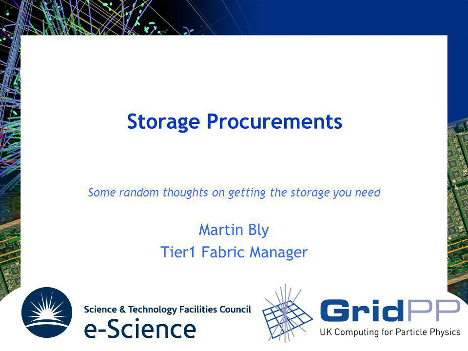 Storage Procurements Some random thoughts on getting the storage you need Martin Bly Tier1 Fabric Manager