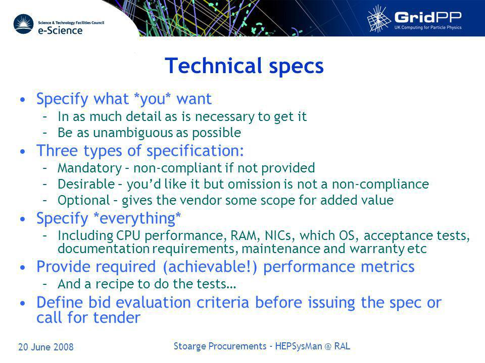 20 June 2008 Stoarge Procurements - HEPSysMan @ RAL Technical specs Specify what *you* want –In as much detail as is necessary to get it –Be as unambiguous as possible Three types of specification: –Mandatory – non-compliant if not provided –Desirable – youd like it but omission is not a non-compliance –Optional – gives the vendor some scope for added value Specify *everything* –Including CPU performance, RAM, NICs, which OS, acceptance tests, documentation requirements, maintenance and warranty etc Provide required (achievable!) performance metrics –And a recipe to do the tests… Define bid evaluation criteria before issuing the spec or call for tender
