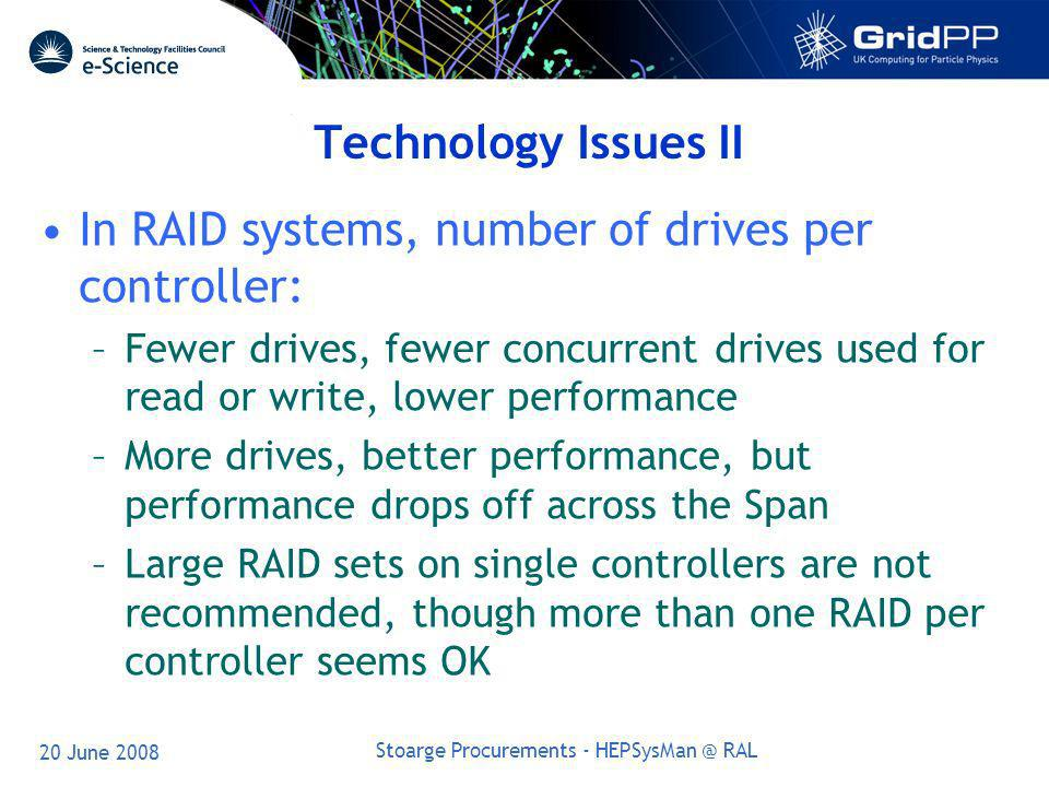 20 June 2008 Stoarge Procurements - HEPSysMan @ RAL Technology Issues II In RAID systems, number of drives per controller: –Fewer drives, fewer concurrent drives used for read or write, lower performance –More drives, better performance, but performance drops off across the Span –Large RAID sets on single controllers are not recommended, though more than one RAID per controller seems OK