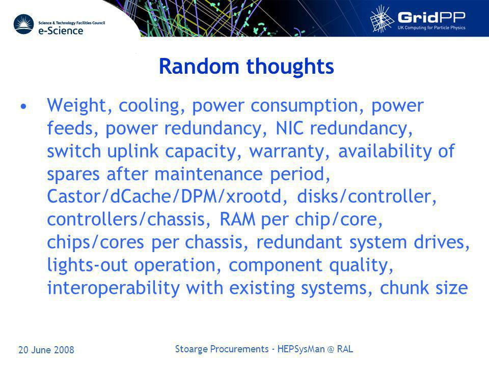 20 June 2008 Stoarge Procurements - HEPSysMan @ RAL Random thoughts Weight, cooling, power consumption, power feeds, power redundancy, NIC redundancy, switch uplink capacity, warranty, availability of spares after maintenance period, Castor/dCache/DPM/xrootd, disks/controller, controllers/chassis, RAM per chip/core, chips/cores per chassis, redundant system drives, lights-out operation, component quality, interoperability with existing systems, chunk size