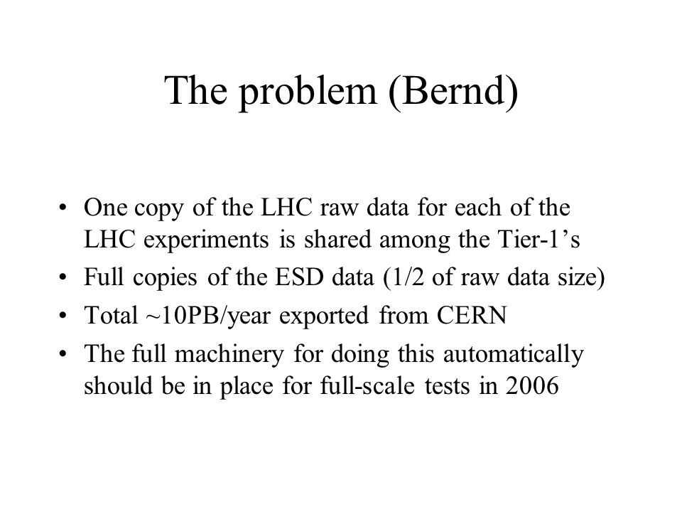 The problem (Bernd) One copy of the LHC raw data for each of the LHC experiments is shared among the Tier-1s Full copies of the ESD data (1/2 of raw d