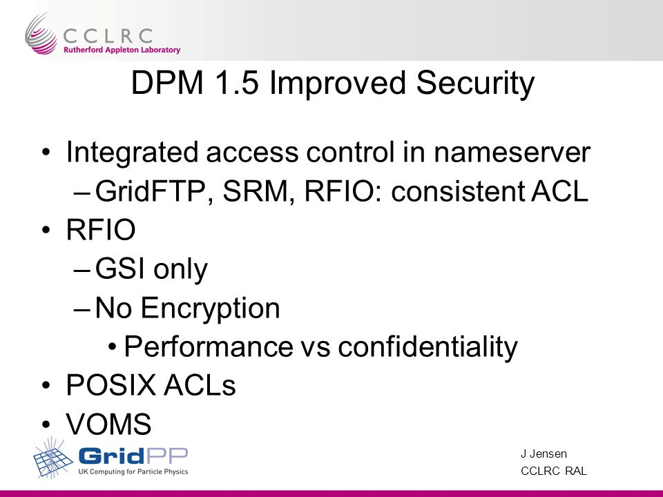 J Jensen CCLRC RAL DPM 1.5 Improved Security Integrated access control in nameserver –GridFTP, SRM, RFIO: consistent ACL RFIO –GSI only –No Encryption Performance vs confidentiality POSIX ACLs VOMS