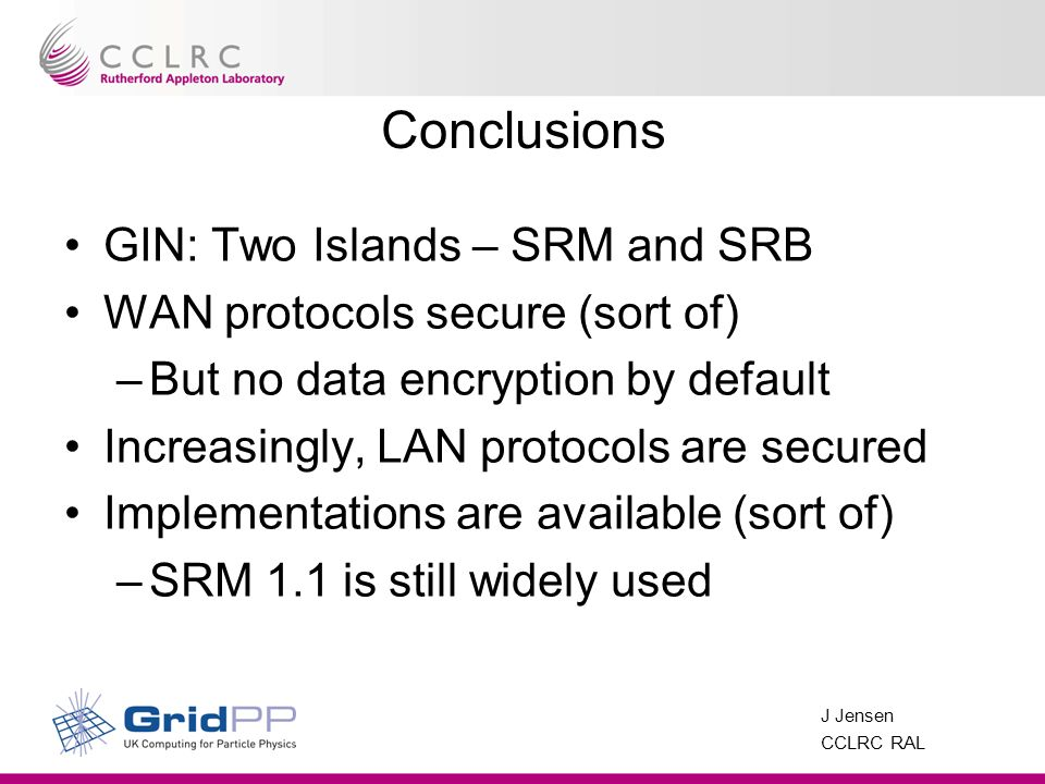 J Jensen CCLRC RAL Conclusions GIN: Two Islands – SRM and SRB WAN protocols secure (sort of) –But no data encryption by default Increasingly, LAN prot