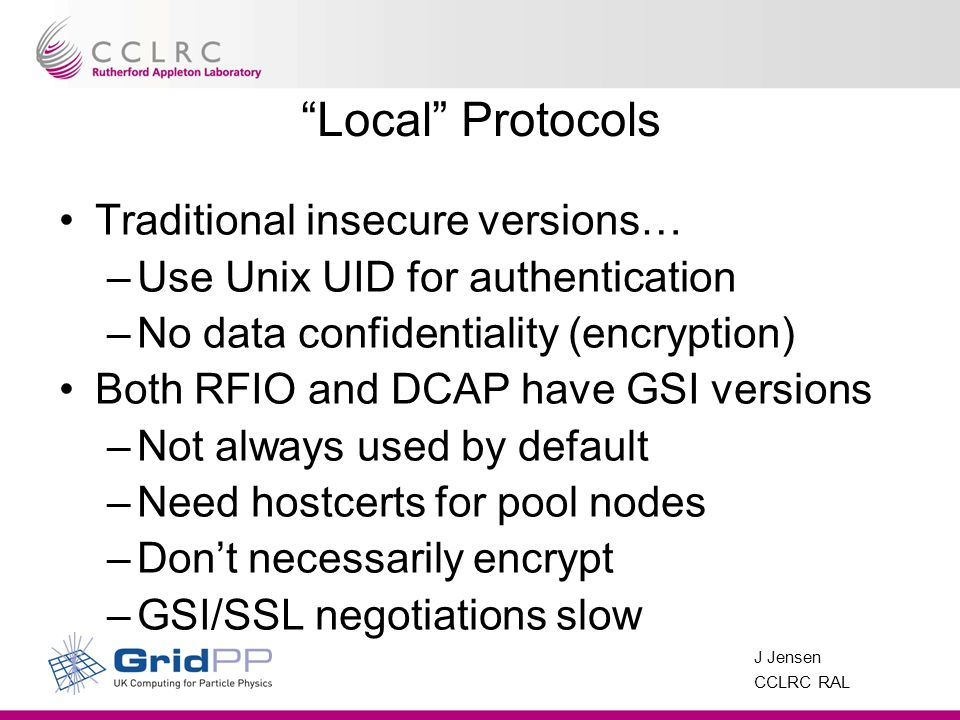 J Jensen CCLRC RAL Local Protocols Traditional insecure versions… –Use Unix UID for authentication –No data confidentiality (encryption) Both RFIO and DCAP have GSI versions –Not always used by default –Need hostcerts for pool nodes –Dont necessarily encrypt –GSI/SSL negotiations slow