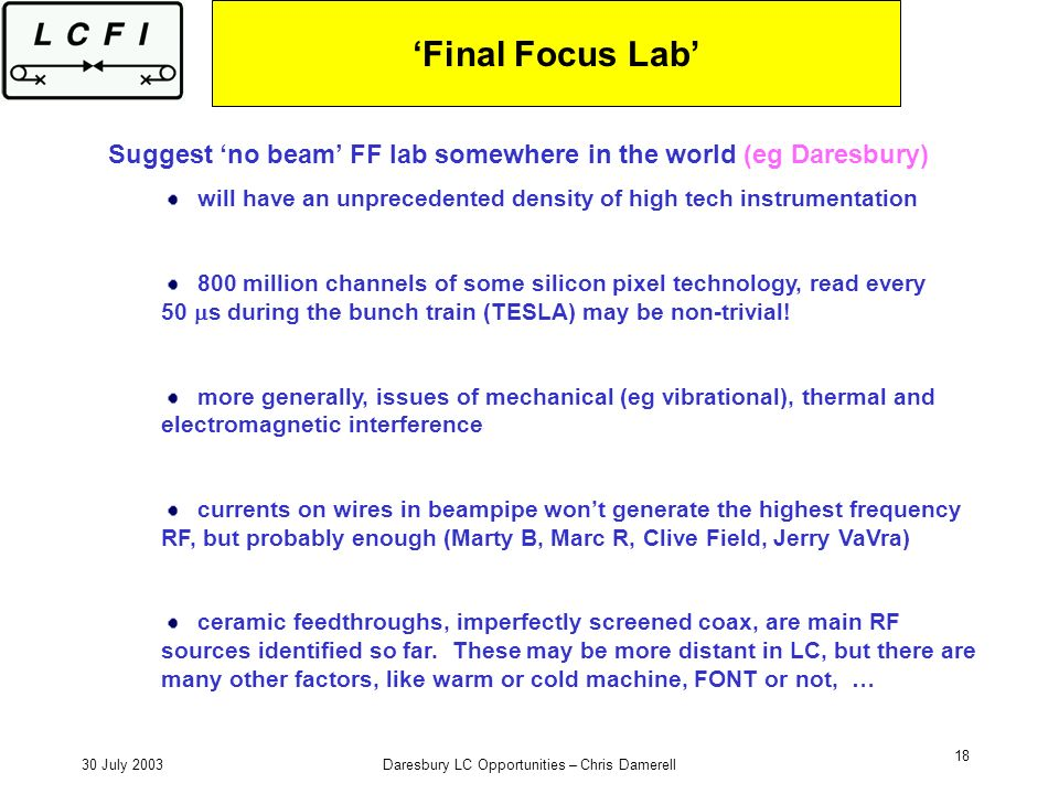 30 July 2003Daresbury LC Opportunities – Chris Damerell 18 Final Focus Lab Suggest no beam FF lab somewhere in the world (eg Daresbury) will have an unprecedented density of high tech instrumentation 800 million channels of some silicon pixel technology, read every 50 s during the bunch train (TESLA) may be non-trivial.