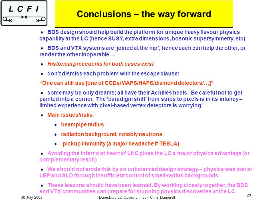 30 July 2003Daresbury LC Opportunities – Chris Damerell 20 Conclusions – the way forward BDS design should help build the platform for unique heavy flavour physics capability at the LC (hence SUSY, extra dimensions, bosonic supersymmetry, etc) BDS and VTX systems are joined at the hip, hence each can help the other, or render the other inoperable … Historical precedents for both cases exist dont dismiss each problem with the escape clause: One can still use [one of CCDs/MAPS/HAPS/diamond detectors/…] some may be only dreams; all have their Achilles heels.