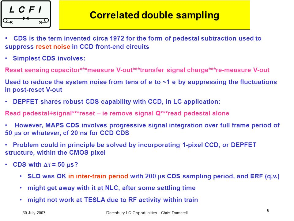 30 July 2003Daresbury LC Opportunities – Chris Damerell 8 Correlated double sampling CDS is the term invented circa 1972 for the form of pedestal subtraction used to suppress reset noise in CCD front-end circuits Simplest CDS involves: Reset sensing capacitor***measure V-out***transfer signal charge***re-measure V-out Used to reduce the system noise from tens of e - to ~1 e - by suppressing the fluctuations in post-reset V-out DEPFET shares robust CDS capability with CCD, in LC application: Read pedestal+signal***reset – ie remove signal Q***read pedestal alone However, MAPS CDS involves progressive signal integration over full frame period of 50 s or whatever, cf 20 ns for CCD CDS Problem could in principle be solved by incorporating 1-pixel CCD, or DEPFET structure, within the CMOS pixel CDS with = 50 s.