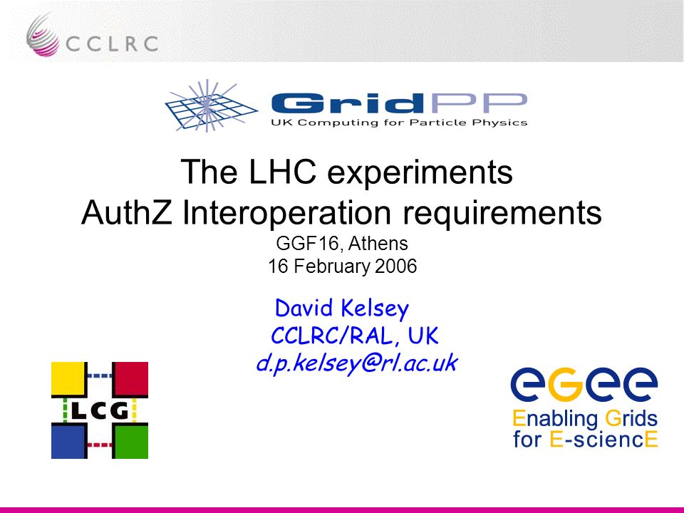 The LHC experiments AuthZ Interoperation requirements GGF16, Athens 16 February 2006 David Kelsey CCLRC/RAL, UK d.p.kelsey@rl.ac.uk