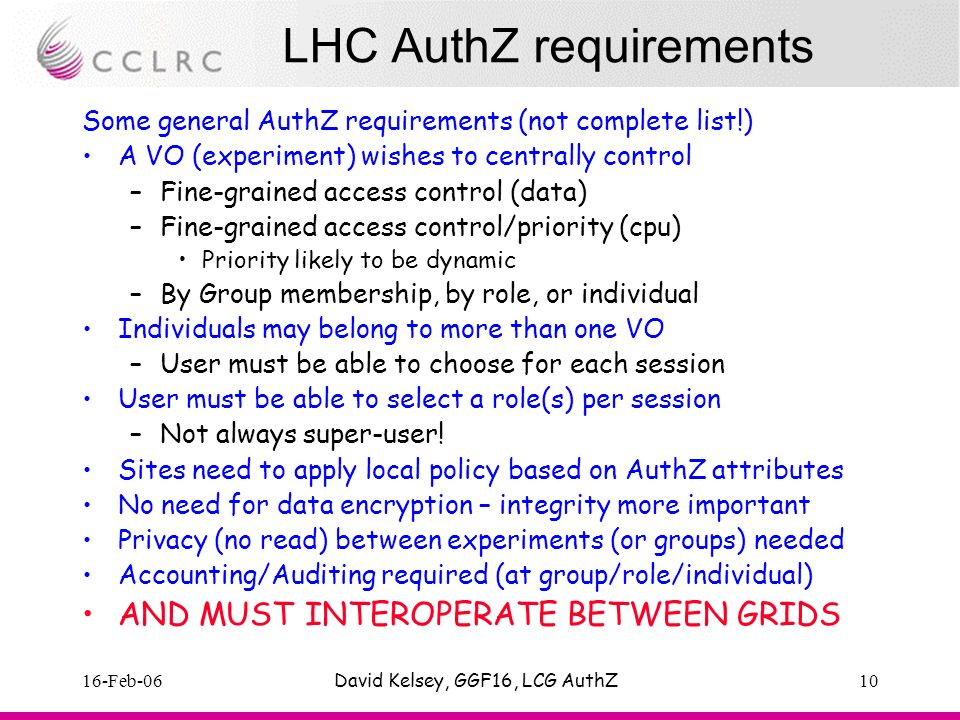 16-Feb-06David Kelsey, GGF16, LCG AuthZ10 LHC AuthZ requirements Some general AuthZ requirements (not complete list!) A VO (experiment) wishes to centrally control –Fine-grained access control (data) –Fine-grained access control/priority (cpu) Priority likely to be dynamic –By Group membership, by role, or individual Individuals may belong to more than one VO –User must be able to choose for each session User must be able to select a role(s) per session –Not always super-user.