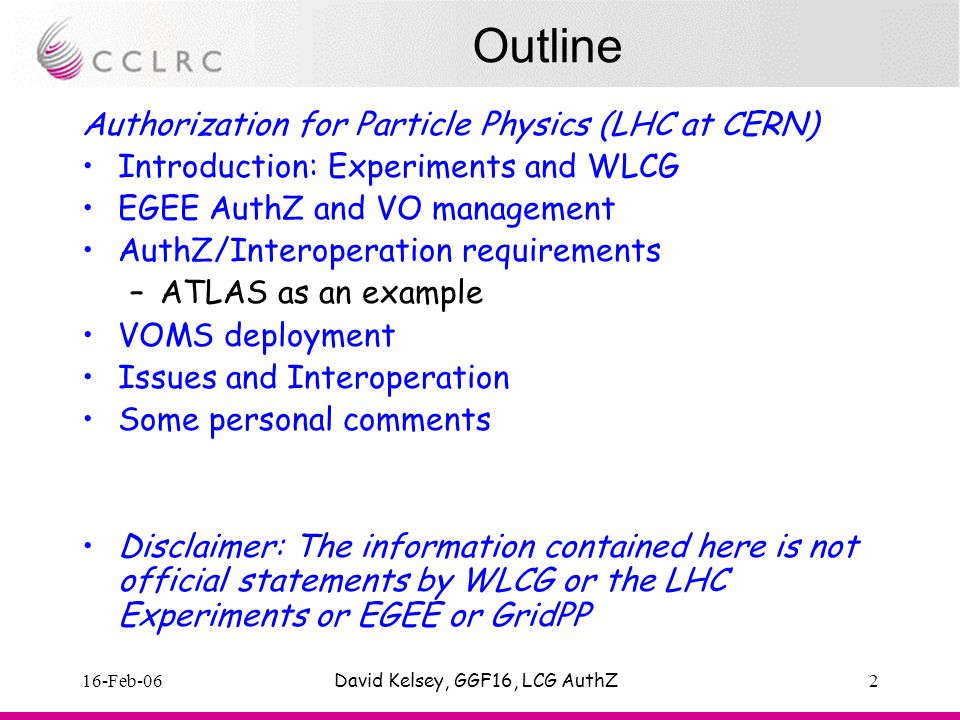 16-Feb-06David Kelsey, GGF16, LCG AuthZ2 Outline Authorization for Particle Physics (LHC at CERN) Introduction: Experiments and WLCG EGEE AuthZ and VO management AuthZ/Interoperation requirements –ATLAS as an example VOMS deployment Issues and Interoperation Some personal comments Disclaimer: The information contained here is not official statements by WLCG or the LHC Experiments or EGEE or GridPP
