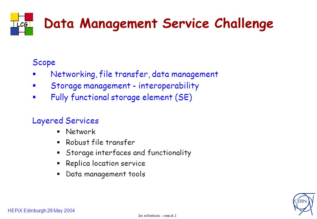 HEPiX Edinburgh 28 May 2004 LCG les robertson - cern-it-1 Data Management Service Challenge Scope Networking, file transfer, data management Storage management - interoperability Fully functional storage element (SE) Layered Services Network Robust file transfer Storage interfaces and functionality Replica location service Data management tools