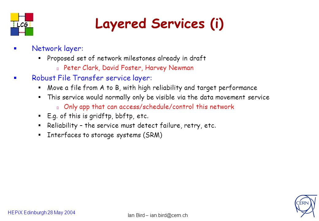 HEPiX Edinburgh 28 May 2004 LCG les robertson - cern-it-2 Layered Services (i) Network layer: Proposed set of network milestones already in draft Peter Clark, David Foster, Harvey Newman Robust File Transfer service layer: Move a file from A to B, with high reliability and target performance This service would normally only be visible via the data movement service Only app that can access/schedule/control this network E.g.
