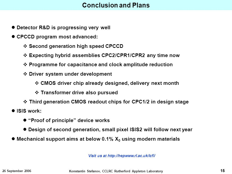 15 Konstantin Stefanov, CCLRC Rutherford Appleton Laboratory September 2006 Conclusion and Plans Detector R&D is progressing very well CPCCD program most advanced: Second generation high speed CPCCD Expecting hybrid assemblies CPC2/CPR1/CPR2 any time now Programme for capacitance and clock amplitude reduction Driver system under development CMOS driver chip already designed, delivery next month Transformer drive also pursued Third generation CMOS readout chips for CPC1/2 in design stage ISIS work: Proof of principle device works Design of second generation, small pixel ISIS2 will follow next year Mechanical support aims at below 0.1% X 0 using modern materials Visit us at