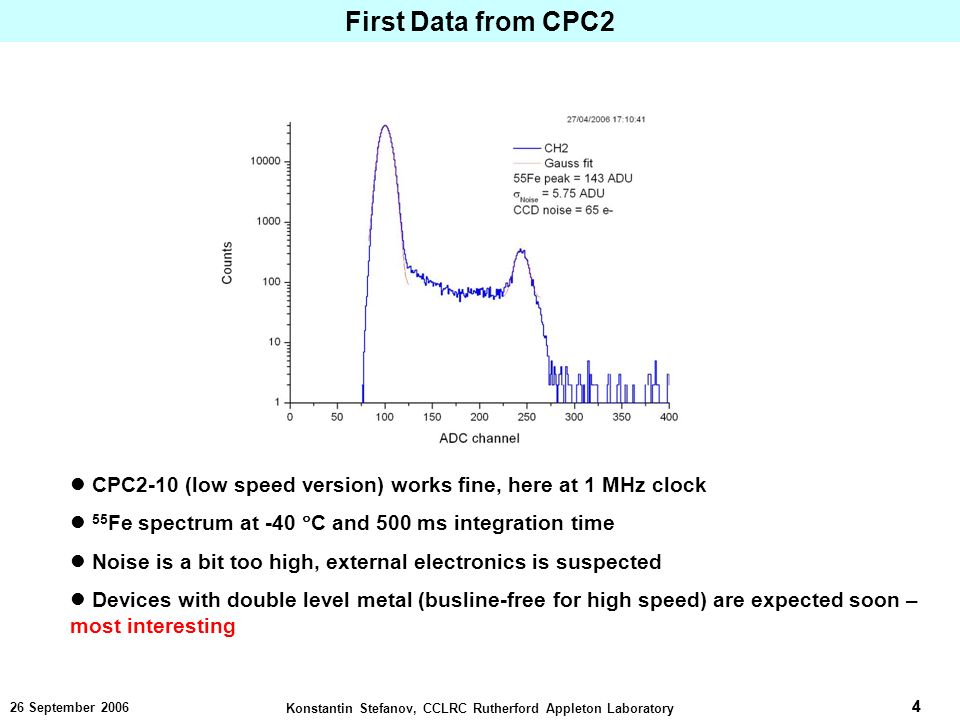 4 Konstantin Stefanov, CCLRC Rutherford Appleton Laboratory 4 26 September 2006 First Data from CPC2 CPC2-10 (low speed version) works fine, here at 1 MHz clock 55 Fe spectrum at -40 C and 500 ms integration time Noise is a bit too high, external electronics is suspected Devices with double level metal (busline-free for high speed) are expected soon – most interesting