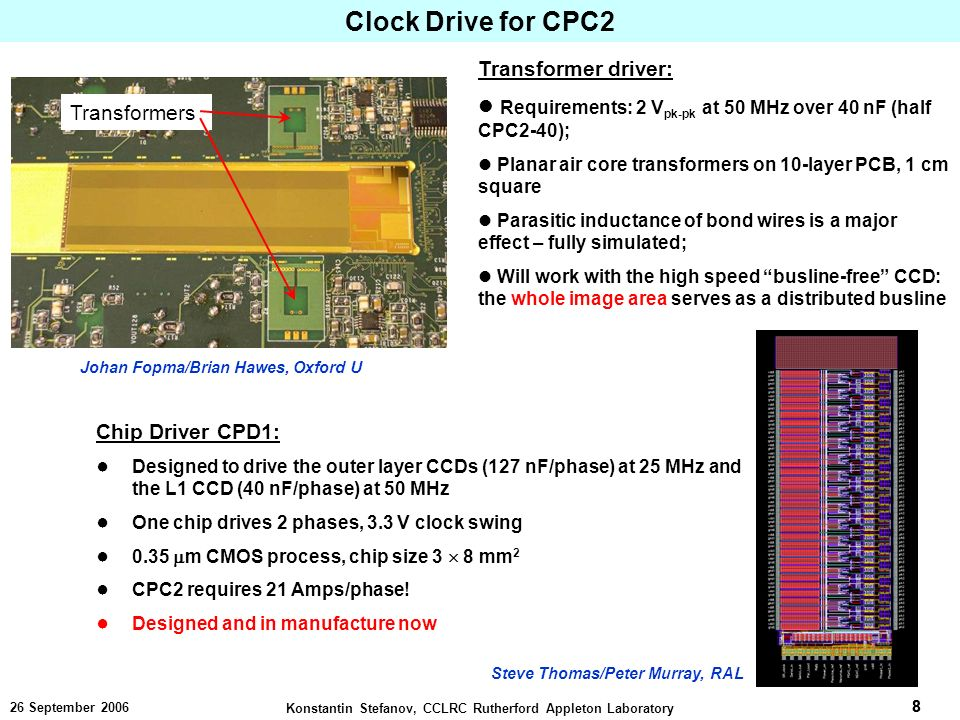 8 Konstantin Stefanov, CCLRC Rutherford Appleton Laboratory 8 26 September 2006 Clock Drive for CPC2 Transformer driver: Requirements: 2 V pk-pk at 50 MHz over 40 nF (half CPC2-40); Planar air core transformers on 10-layer PCB, 1 cm square Parasitic inductance of bond wires is a major effect – fully simulated; Will work with the high speed busline-free CCD: the whole image area serves as a distributed busline Johan Fopma/Brian Hawes, Oxford U Transformers Chip Driver CPD1: Designed to drive the outer layer CCDs (127 nF/phase) at 25 MHz and the L1 CCD (40 nF/phase) at 50 MHz One chip drives 2 phases, 3.3 V clock swing 0.35 m CMOS process, chip size 3 8 mm 2 CPC2 requires 21 Amps/phase.