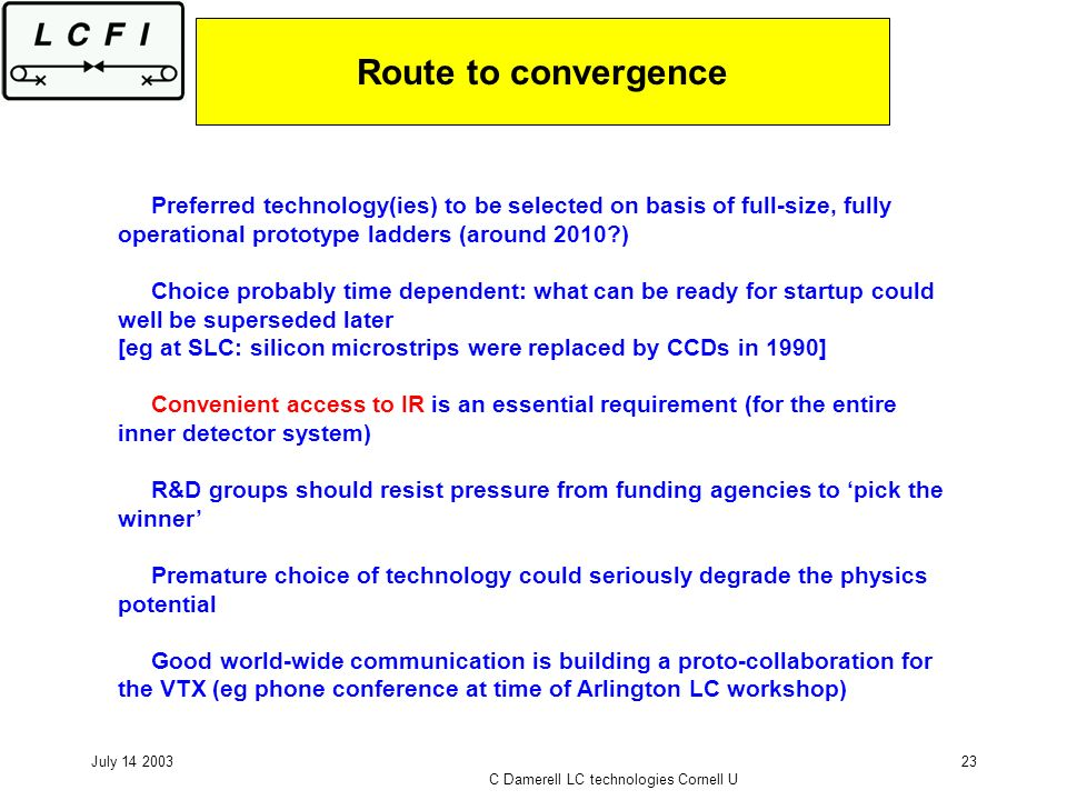 July 14 2003 C Damerell LC technologies Cornell U 23 Route to convergence Preferred technology(ies) to be selected on basis of full-size, fully operat