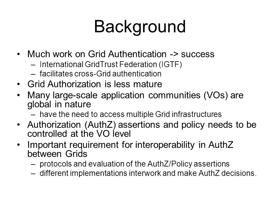 Background Much work on Grid Authentication -> success –International GridTrust Federation (IGTF) –facilitates cross-Grid authentication Grid Authoriz