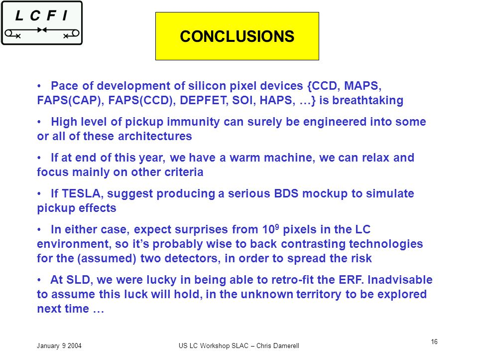 January 9 2004US LC Workshop SLAC – Chris Damerell 16 CONCLUSIONS Pace of development of silicon pixel devices {CCD, MAPS, FAPS(CAP), FAPS(CCD), DEPFET, SOI, HAPS, …} is breathtaking High level of pickup immunity can surely be engineered into some or all of these architectures If at end of this year, we have a warm machine, we can relax and focus mainly on other criteria If TESLA, suggest producing a serious BDS mockup to simulate pickup effects In either case, expect surprises from 10 9 pixels in the LC environment, so its probably wise to back contrasting technologies for the (assumed) two detectors, in order to spread the risk At SLD, we were lucky in being able to retro-fit the ERF.