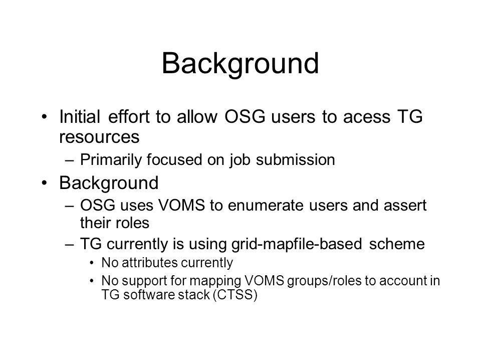 Background Initial effort to allow OSG users to acess TG resources –Primarily focused on job submission Background –OSG uses VOMS to enumerate users and assert their roles –TG currently is using grid-mapfile-based scheme No attributes currently No support for mapping VOMS groups/roles to account in TG software stack (CTSS)