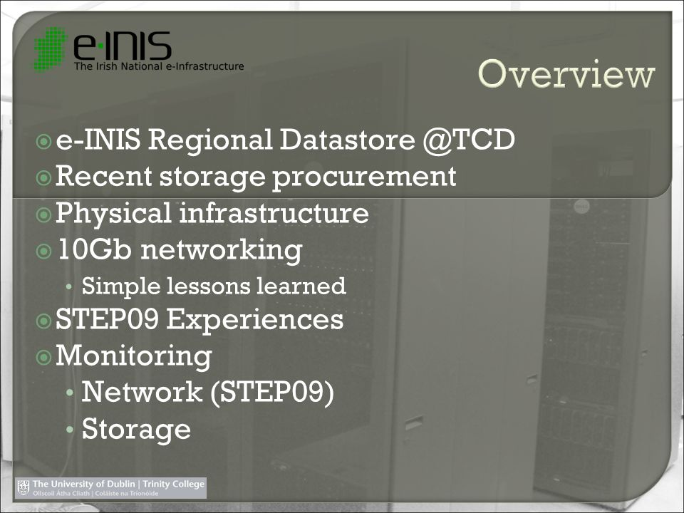 e-INIS Regional Datastore @TCD Recent storage procurement Physical infrastructure 10Gb networking Simple lessons learned STEP09 Experiences Monitoring
