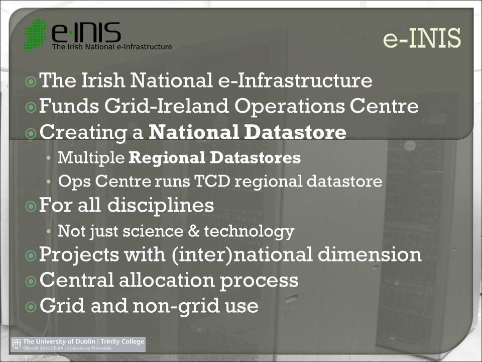 The Irish National e-Infrastructure Funds Grid-Ireland Operations Centre Creating a National Datastore Multiple Regional Datastores Ops Centre runs TCD regional datastore For all disciplines Not just science & technology Projects with (inter)national dimension Central allocation process Grid and non-grid use