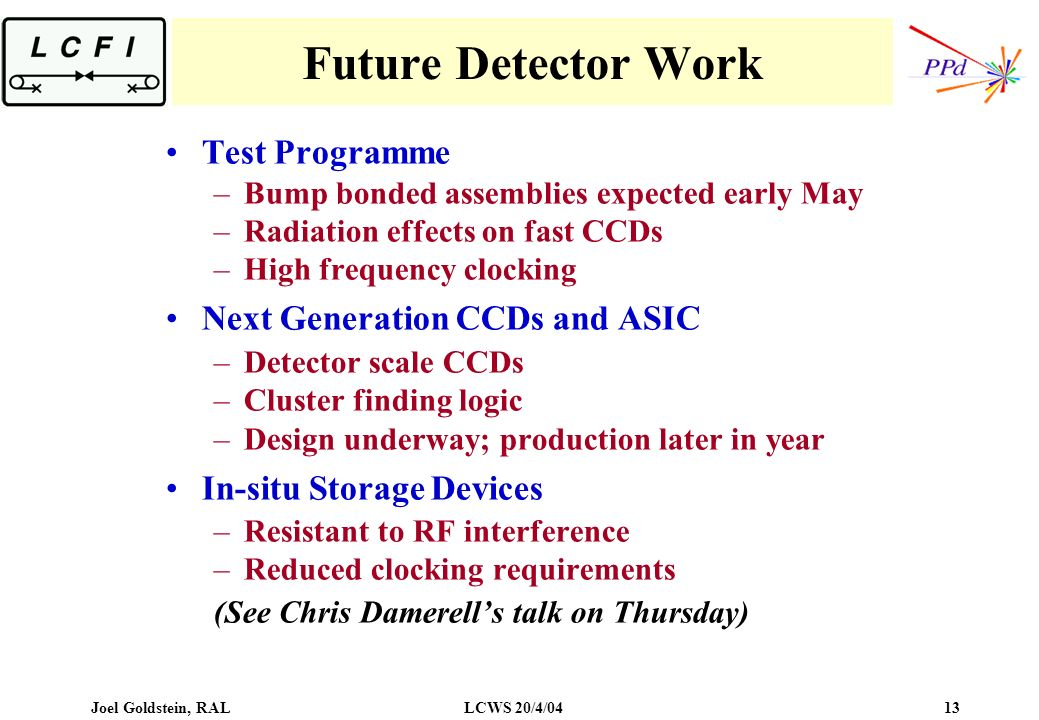 Joel Goldstein, RALLCWS 20/4/04 13 Future Detector Work Test Programme –Bump bonded assemblies expected early May –Radiation effects on fast CCDs –High frequency clocking Next Generation CCDs and ASIC –Detector scale CCDs –Cluster finding logic –Design underway; production later in year In-situ Storage Devices –Resistant to RF interference –Reduced clocking requirements (See Chris Damerells talk on Thursday)