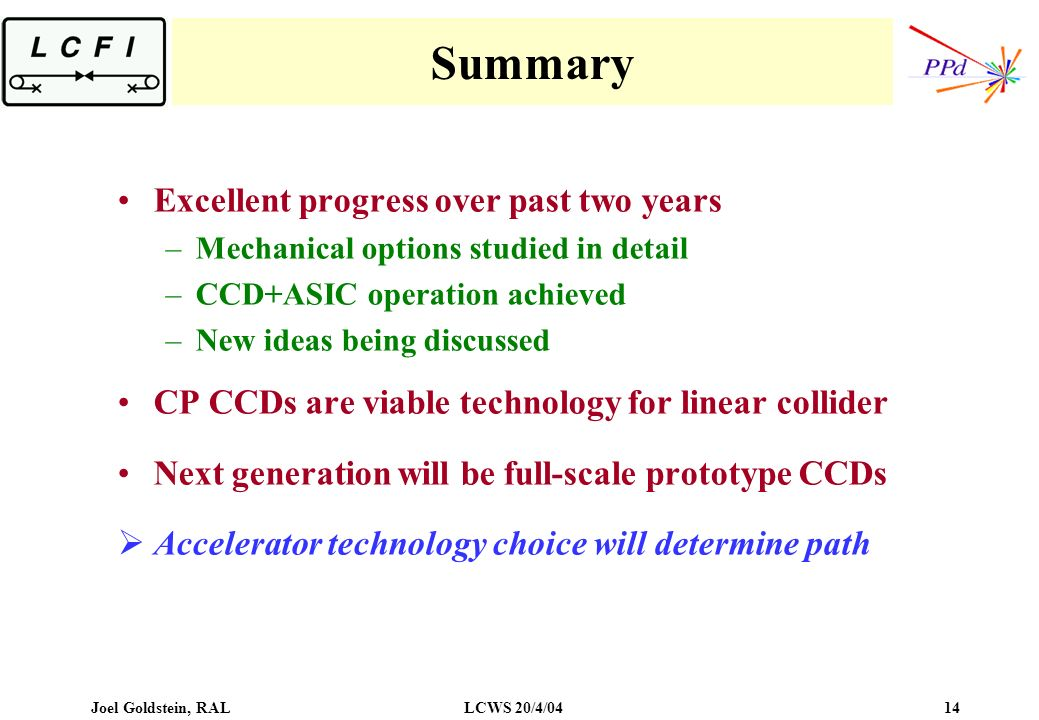 Joel Goldstein, RALLCWS 20/4/04 14 Summary Excellent progress over past two years –Mechanical options studied in detail –CCD+ASIC operation achieved –New ideas being discussed CP CCDs are viable technology for linear collider Next generation will be full-scale prototype CCDs Accelerator technology choice will determine path