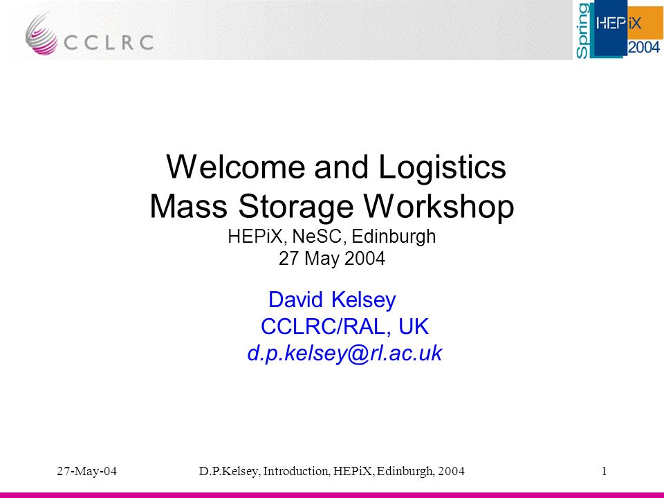 27-May-04D.P.Kelsey, Introduction, HEPiX, Edinburgh, 20041 Welcome and Logistics Mass Storage Workshop HEPiX, NeSC, Edinburgh 27 May 2004 David Kelsey CCLRC/RAL, UK d.p.kelsey@rl.ac.uk