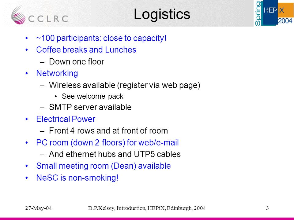 27-May-04D.P.Kelsey, Introduction, HEPiX, Edinburgh, 20043 Logistics ~100 participants: close to capacity.