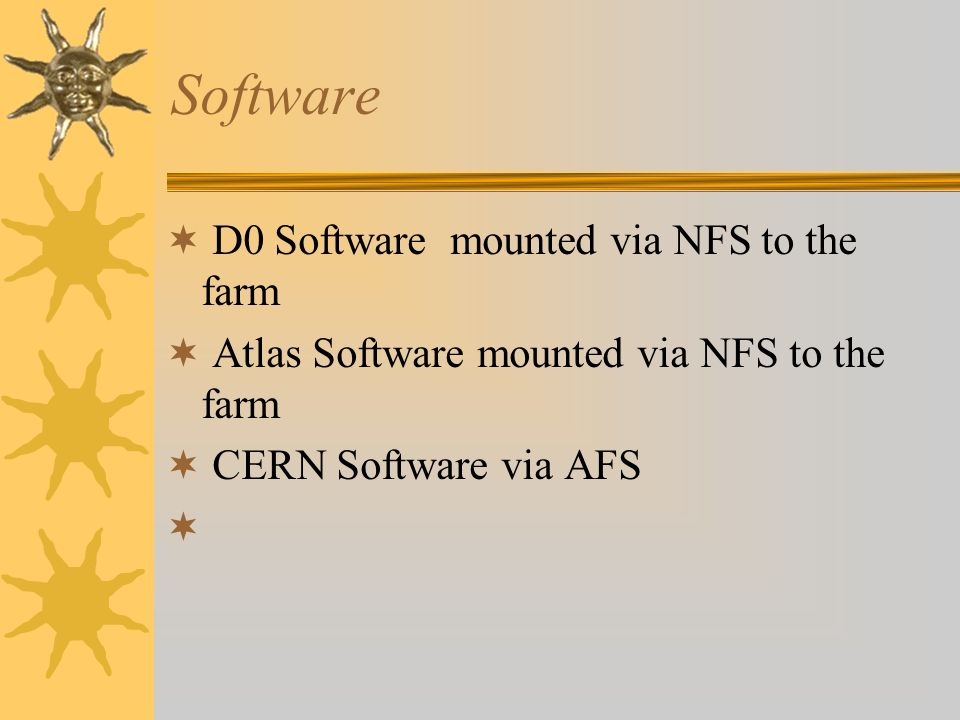 Software D0 Software mounted via NFS to the farm Atlas Software mounted via NFS to the farm CERN Software via AFS