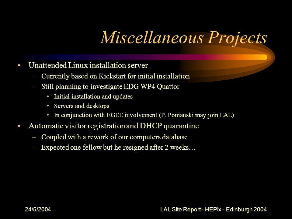 24/5/2004 LAL Site Report - HEPix - Edinburgh 2004 Miscellaneous Projects Unattended Linux installation server –Currently based on Kickstart for initial installation –Still planning to investigate EDG WP4 Quattor Initial installation and updates Servers and desktops In conjunction with EGEE involvement (P.