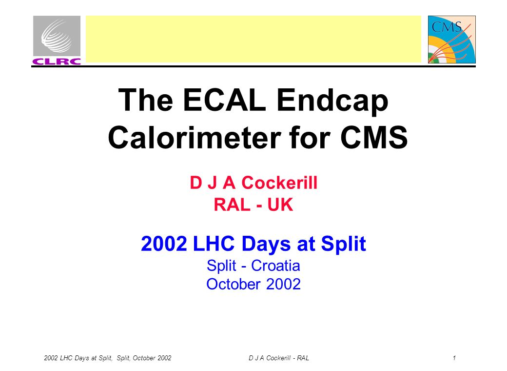 2002 LHC Days at Split, Split, October 2002 D J A Cockerill - RAL 1 The ECAL Endcap Calorimeter for CMS D J A Cockerill RAL - UK 2002 LHC Days at Split Split - Croatia October 2002