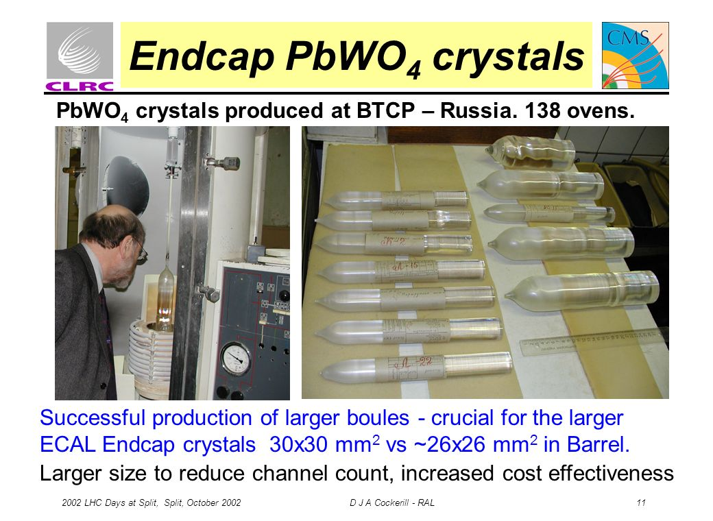 2002 LHC Days at Split, Split, October 2002 D J A Cockerill - RAL 11 Endcap PbWO 4 crystals PbWO 4 crystals produced at BTCP – Russia. 138 ovens. Succ