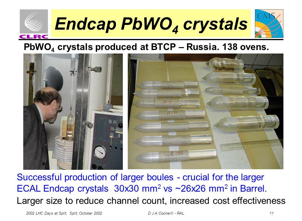 2002 LHC Days at Split, Split, October 2002 D J A Cockerill - RAL 11 Endcap PbWO 4 crystals PbWO 4 crystals produced at BTCP – Russia.