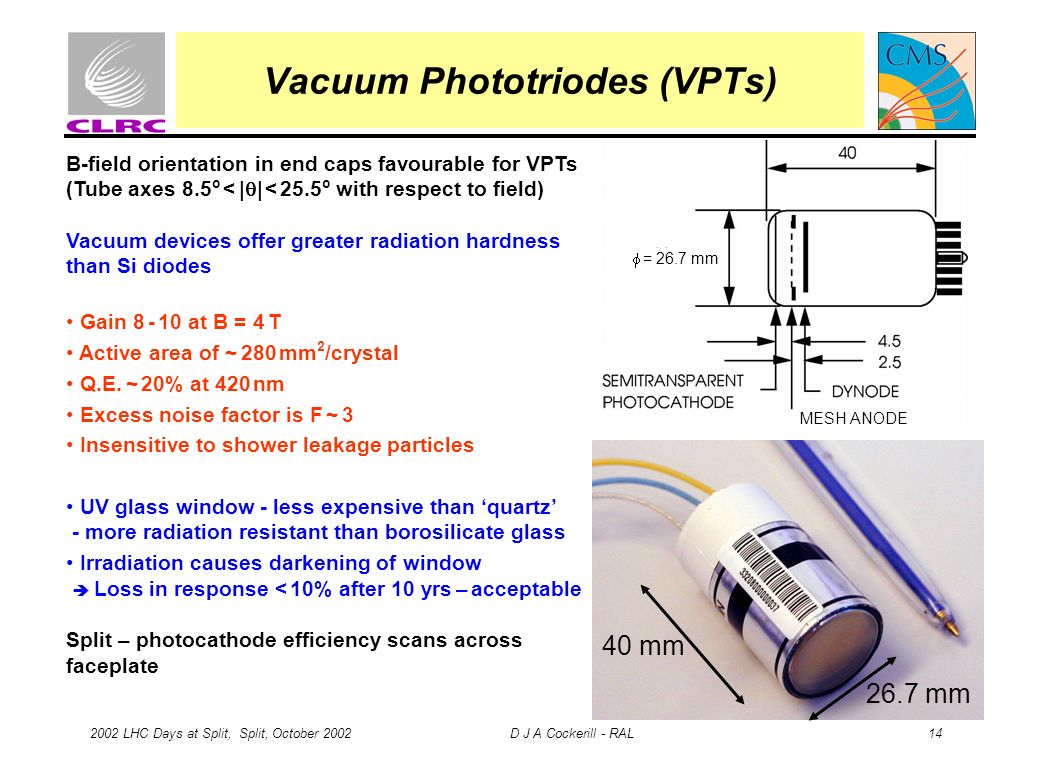 2002 LHC Days at Split, Split, October 2002 D J A Cockerill - RAL 14 Vacuum Phototriodes (VPTs) B-field orientation in end caps favourable for VPTs (T