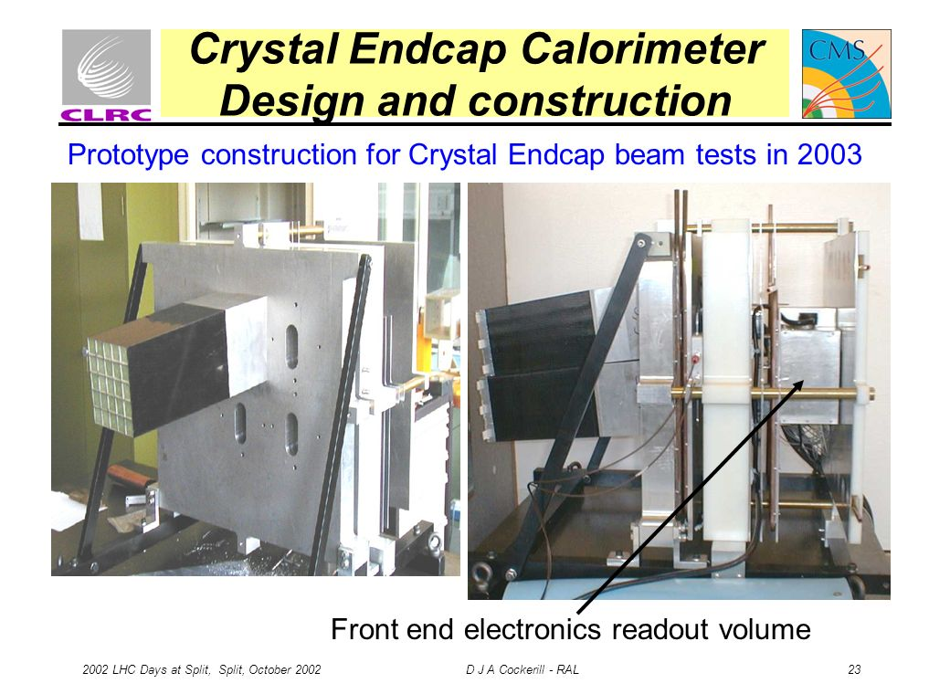 2002 LHC Days at Split, Split, October 2002 D J A Cockerill - RAL 23 Crystal Endcap Calorimeter Design and construction Prototype construction for Crystal Endcap beam tests in 2003 Front end electronics readout volume