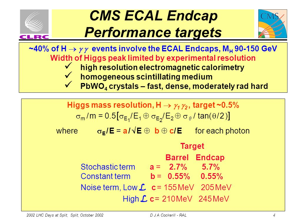 2002 LHC Days at Split, Split, October 2002 D J A Cockerill - RAL 4 CMS ECAL Endcap Performance targets Higgs mass resolution, H 1 2, target ~0.5% m /