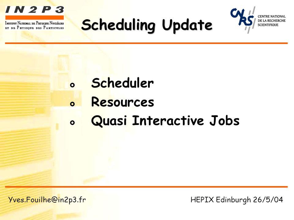 Scheduler Resources Quasi Interactive Jobs Scheduling Update Yves.Fouilhe@in2p3.fr HEPIX Edinburgh 26/5/04