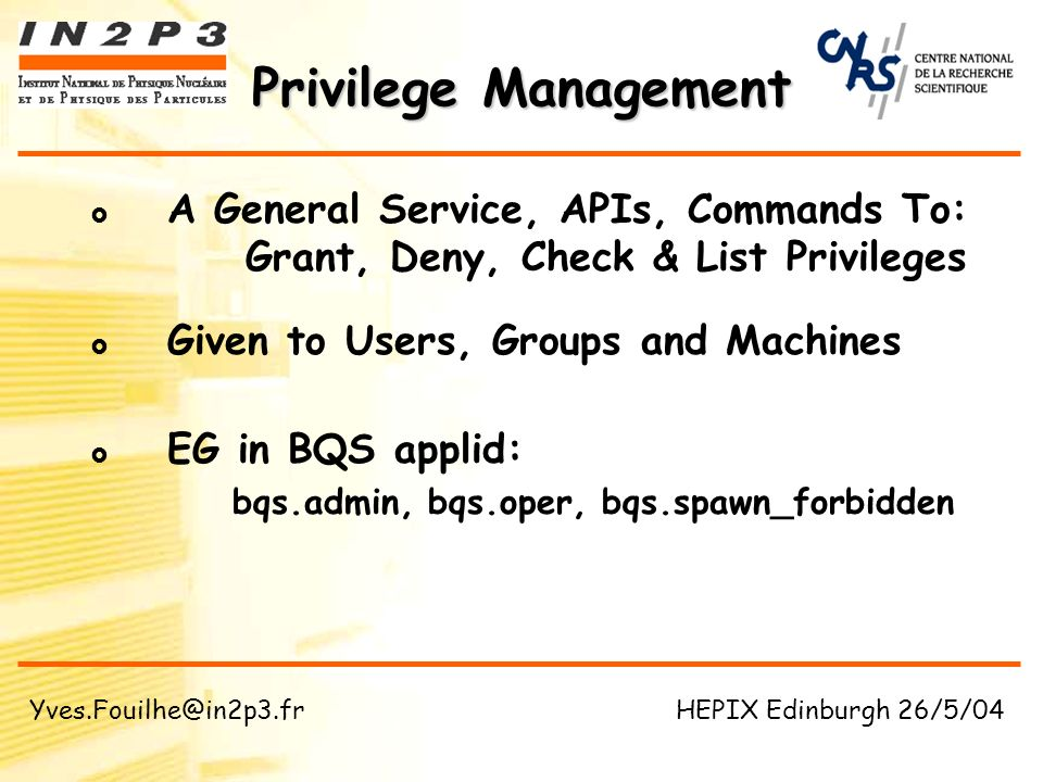 A General Service, APIs, Commands To: Grant, Deny, Check & List Privileges Given to Users, Groups and Machines EG in BQS applid: bqs.admin, bqs.oper, bqs.spawn_forbidden Privilege Management Yves.Fouilhe@in2p3.fr HEPIX Edinburgh 26/5/04