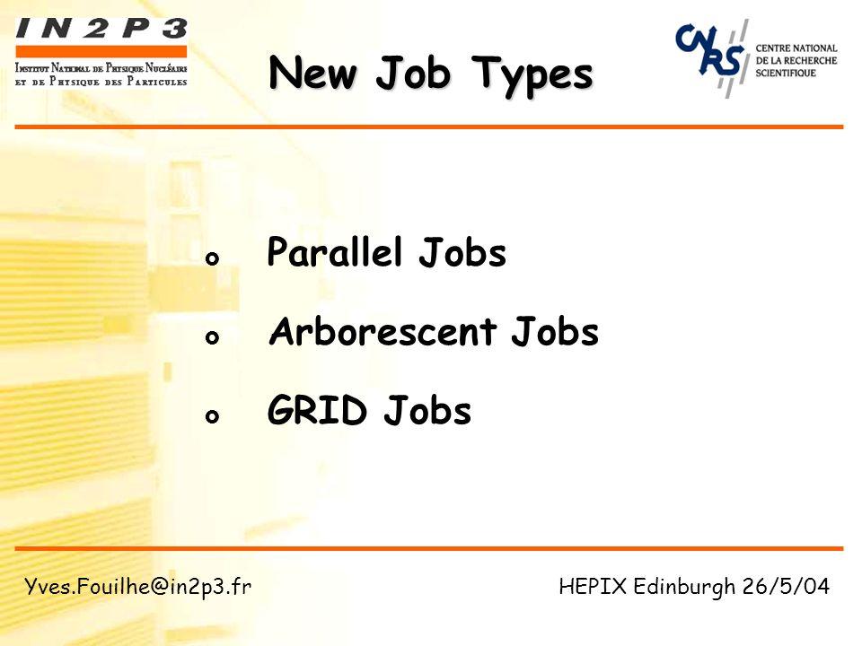 Parallel Jobs Arborescent Jobs GRID Jobs New Job Types Yves.Fouilhe@in2p3.fr HEPIX Edinburgh 26/5/04