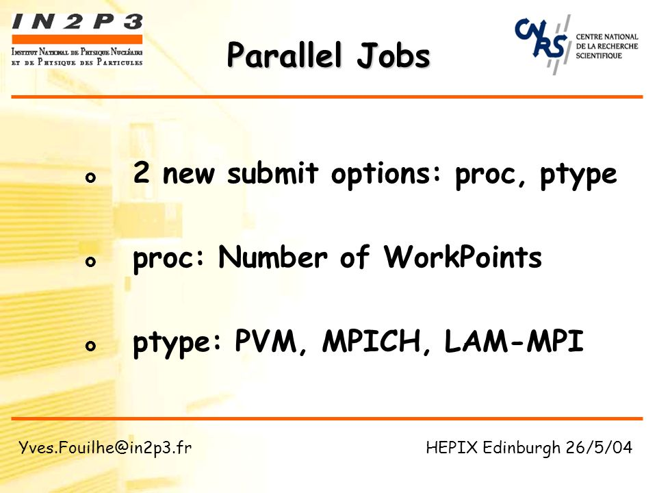 Parallel Jobs Client Worker MySQL DB BQS Master Worker BQS DB Agent results spawn parallel job report submit … query spawn task DB DB Agent global report Yves.Fouilhe@in2p3.fr HEPIX Edinburgh 26/5/04