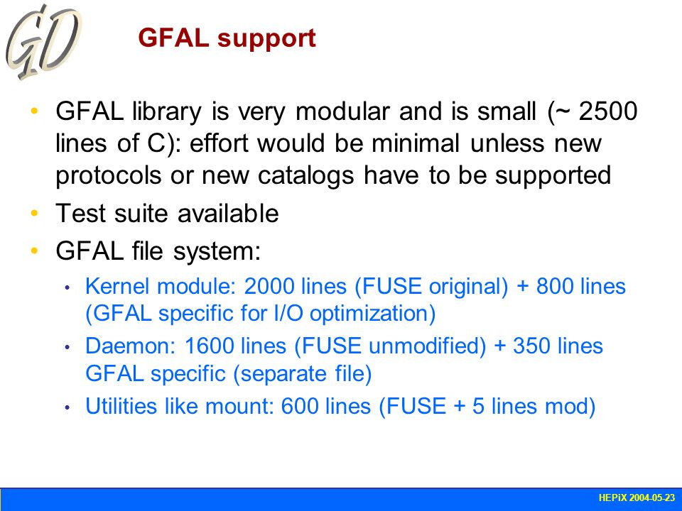 HEPiX 2004-05-23 GFAL support GFAL library is very modular and is small (~ 2500 lines of C): effort would be minimal unless new protocols or new catal