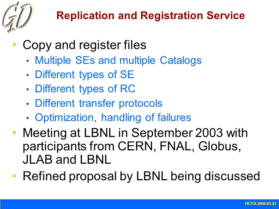HEPiX 2004-05-23 Replication and Registration Service Copy and register files Multiple SEs and multiple Catalogs Different types of SE Different types