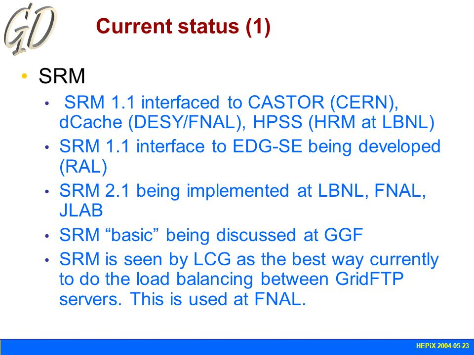 HEPiX 2004-05-23 Current status (1) SRM SRM 1.1 interfaced to CASTOR (CERN), dCache (DESY/FNAL), HPSS (HRM at LBNL) SRM 1.1 interface to EDG-SE being
