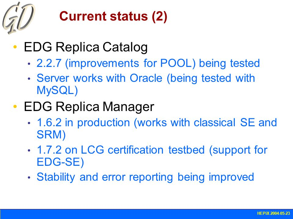 HEPiX 2004-05-23 Current status (2) EDG Replica Catalog 2.2.7 (improvements for POOL) being tested Server works with Oracle (being tested with MySQL)