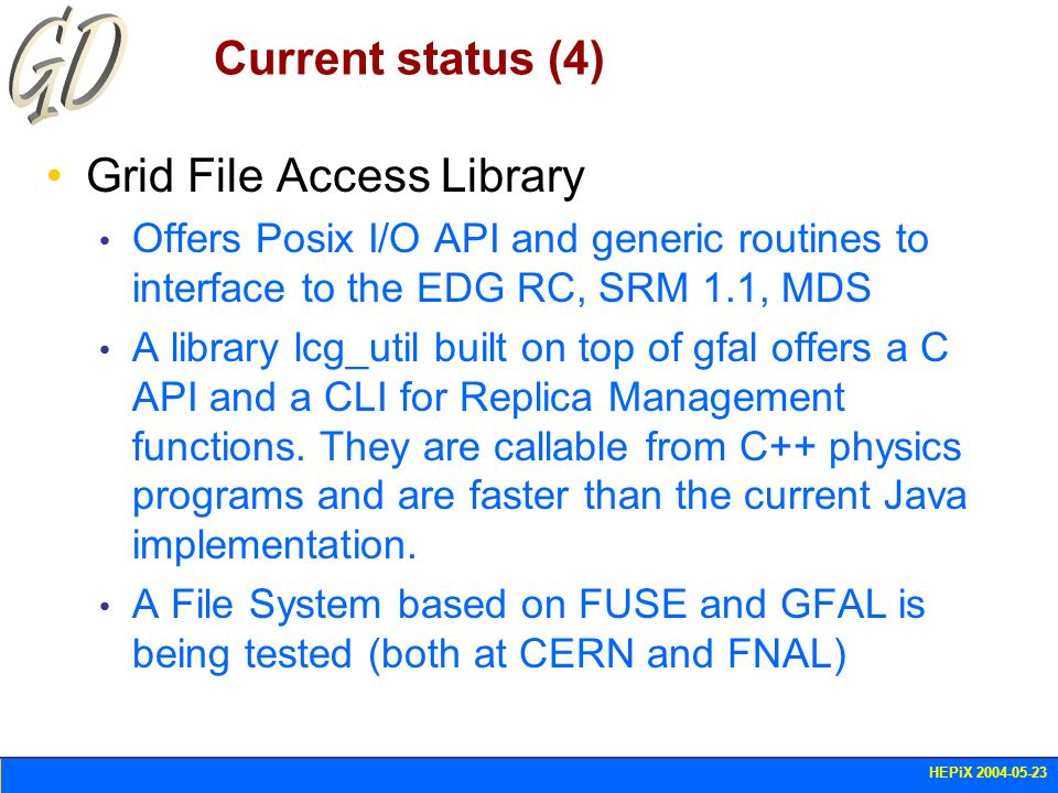 HEPiX 2004-05-23 Current status (4) Grid File Access Library Offers Posix I/O API and generic routines to interface to the EDG RC, SRM 1.1, MDS A libr